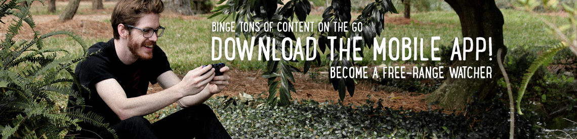 Binge tons of content on the go. Download the mobile app! Become a free-range watcher.